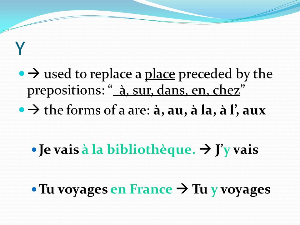 Y  used to replace a place preceded by the prepositions: à, sur, dans, en, chez  the forms of a are: à, au, à la, à l', aux.