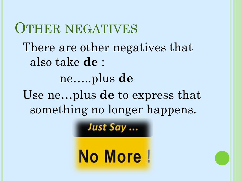 Other negativesThere are other negatives that also take de : ne…..plus de Use ne…plus de to express that something no longer happens.