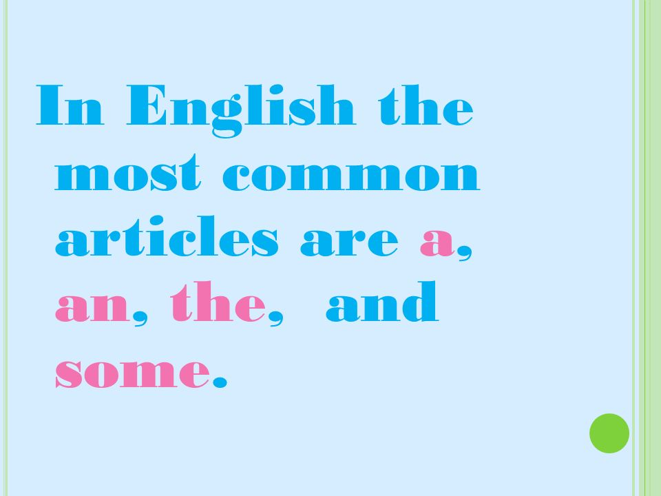 In English the most common articles are a, an, the, and some.