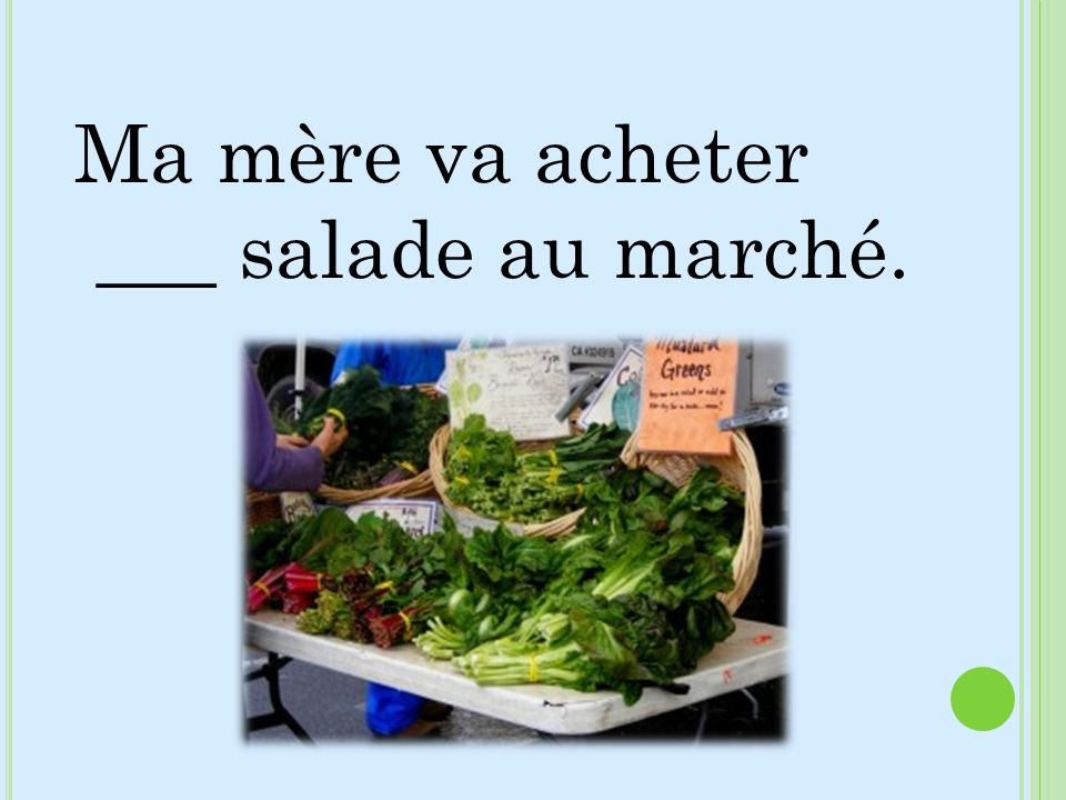 Ma mère va acheter ___ salade au marché.