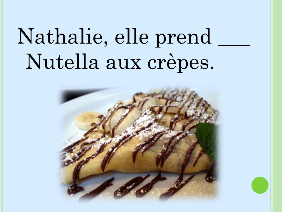 Nathalie, elle prend ___ Nutella aux crèpes.