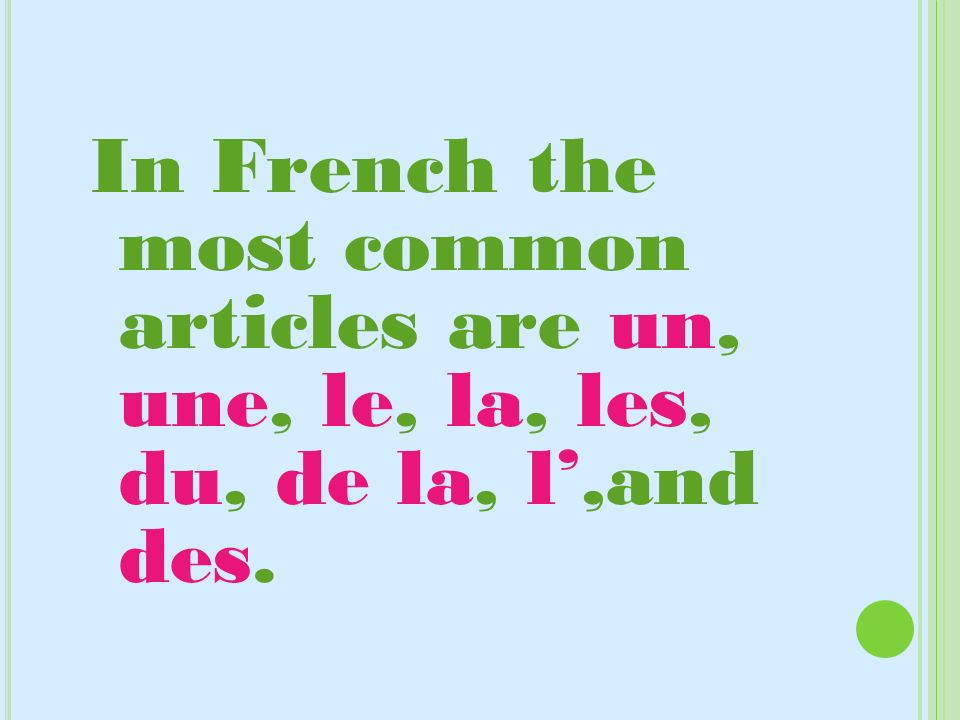 In French the most common articles are un, une, le, la, les, du, de la, l',and des.