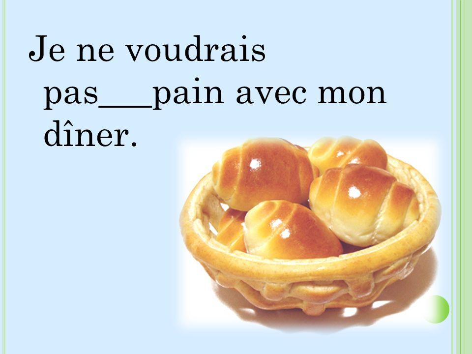 Je ne voudrais pas___pain avec mon dîner.