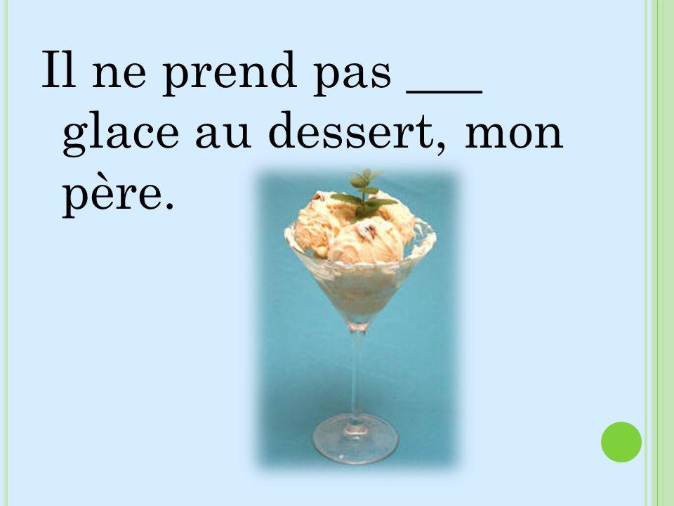 Il ne prend pas ___ glace au dessert, mon père.