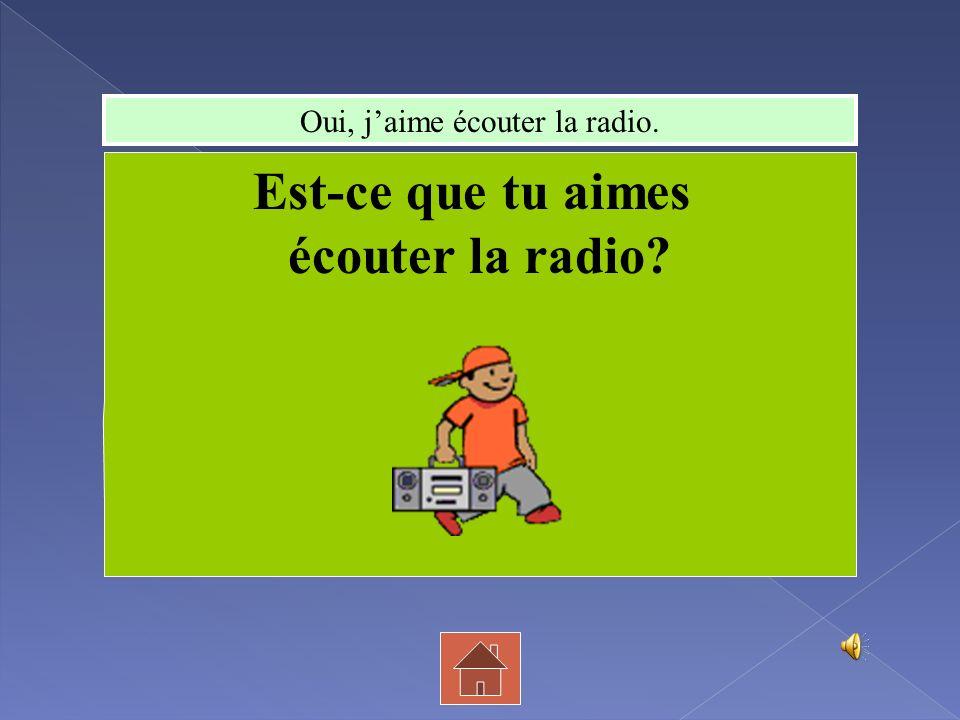 Oui, j'aime écouter la radio.