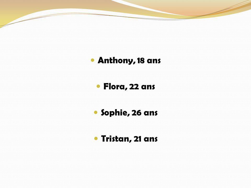 Anthony, 18 ans Flora, 22 ans Sophie, 26 ans Tristan, 21 ans