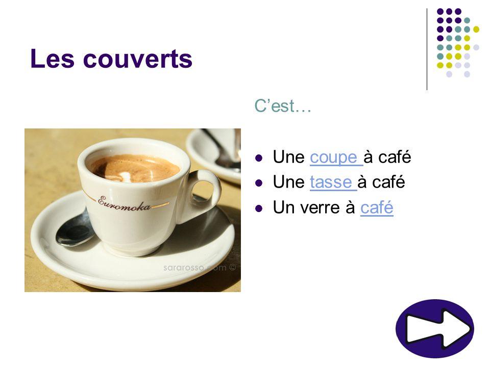 Les couverts C'est… Une coupe à café Une tasse à café Un verre à café