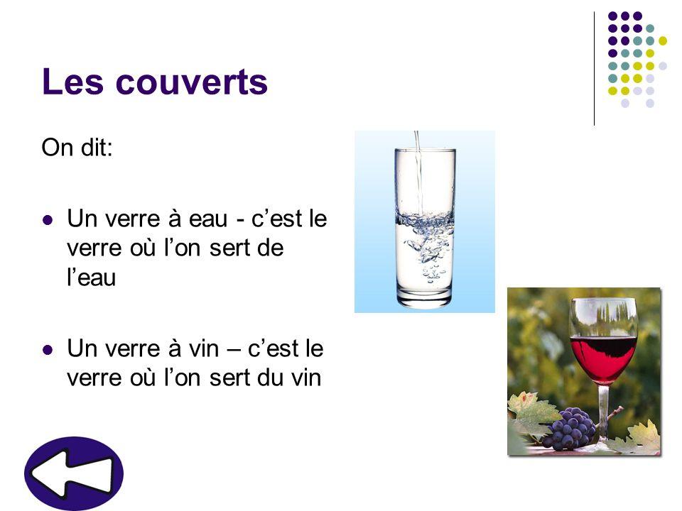 Les couverts On dit: Un verre à eau - c'est le verre où l'on sert de l'eau.