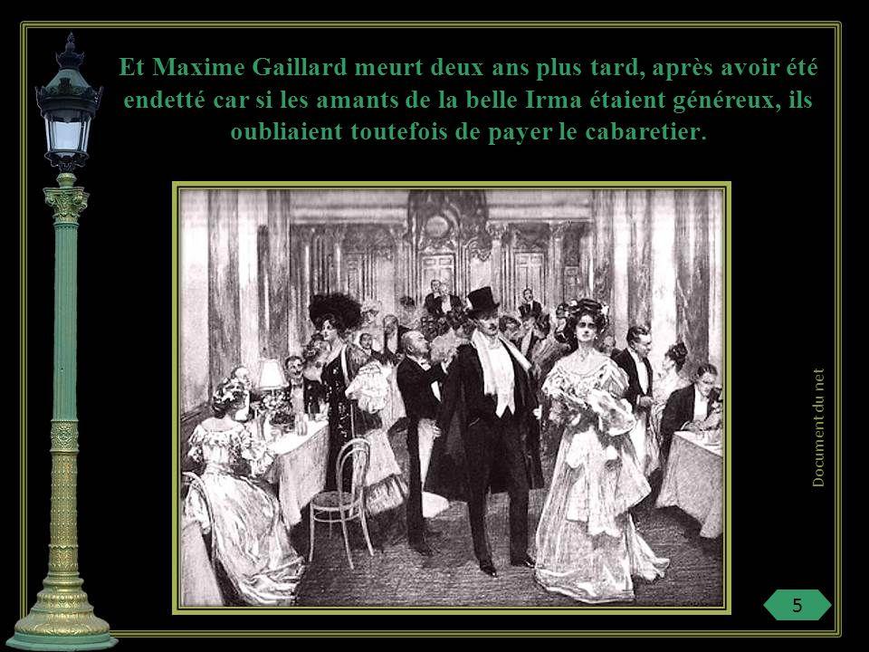 Et Maxime Gaillard meurt deux ans plus tard, après avoir été endetté car si les amants de la belle Irma étaient généreux, ils oubliaient toutefois de payer le cabaretier.