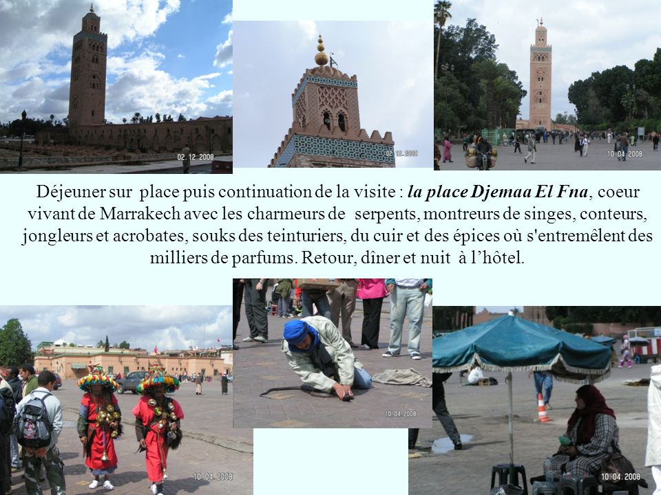 Déjeuner sur place puis continuation de la visite : la place Djemaa El Fna, coeur vivant de Marrakech avec les charmeurs de serpents, montreurs de singes, conteurs, jongleurs et acrobates, souks des teinturiers, du cuir et des épices où s entremêlent des milliers de parfums.