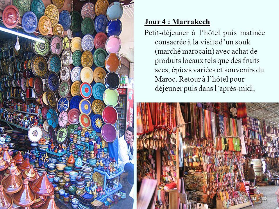 Jour 4 : Marrakech Petit-déjeuner à l'hôtel puis matinée consacrée à la visite d'un souk (marché marocain) avec achat de produits locaux tels que des fruits secs, épices variées et souvenirs du Maroc.