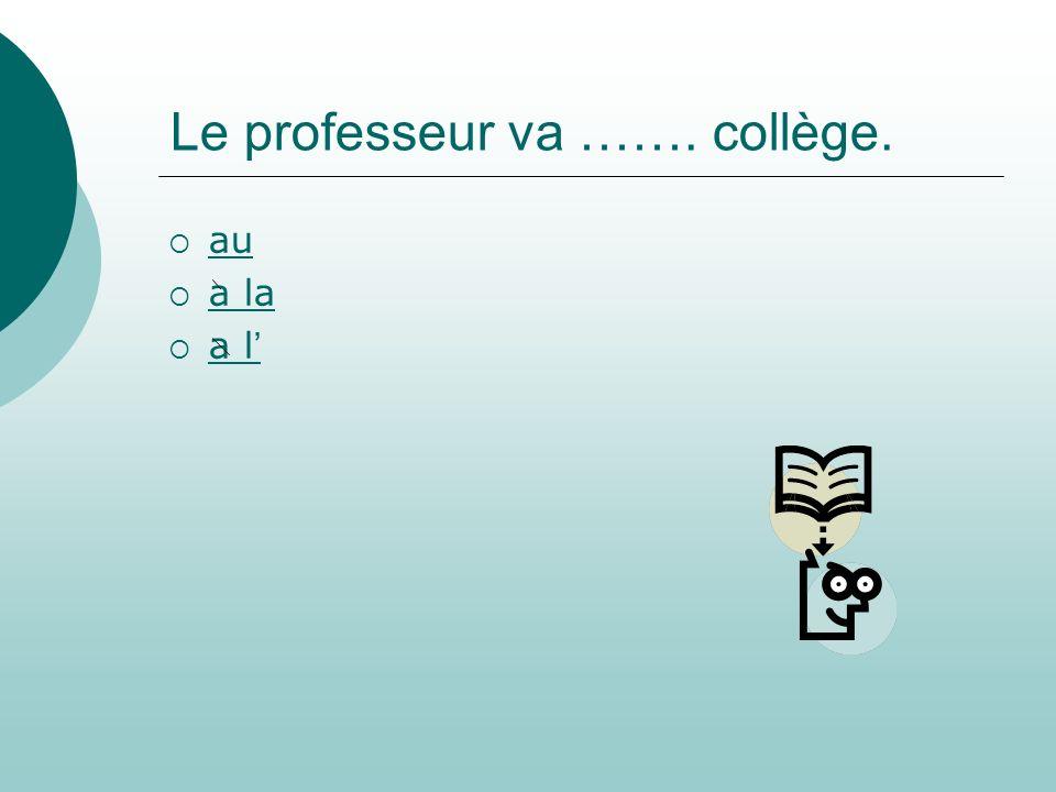 Le professeur va ……. collège.