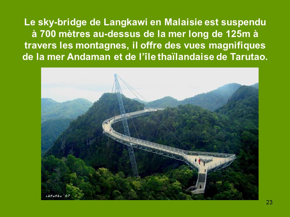 Le sky-bridge de Langkawi en Malaisie est suspendu à 700 mètres au-dessus de la mer long de 125m à travers les montagnes, il offre des vues magnifiques de la mer Andaman et de l'île thaïlandaise de Tarutao.