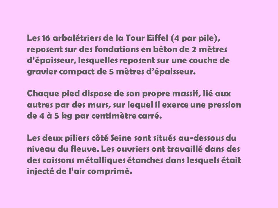 Les 16 arbalétriers de la Tour Eiffel (4 par pile), reposent sur des fondations en béton de 2 mètres d'épaisseur, lesquelles reposent sur une couche de gravier compact de 5 mètres d'épaisseur.