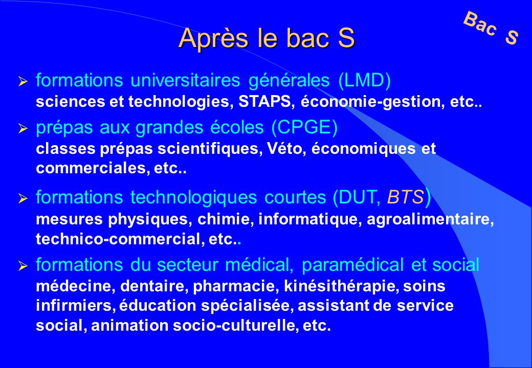 Après le bac S Bac S. formations universitaires générales (LMD) sciences et technologies, STAPS, économie-gestion, etc..