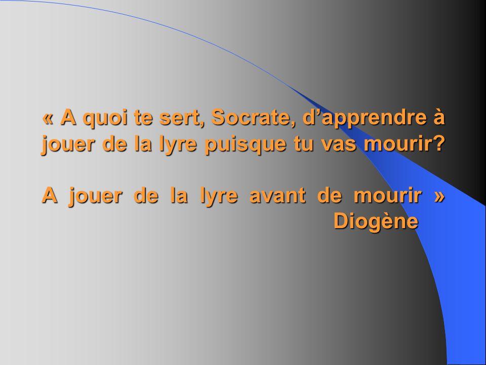 « A quoi te sert, Socrate, d'apprendre à jouer de la lyre puisque tu vas mourir.