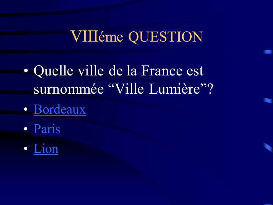 VIIIéme QUESTION Quelle ville de la France est surnommée Ville Lumière Bordeaux Paris Lion