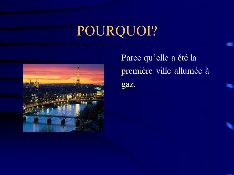 POURQUOI Parce qu'elle a été la première ville allumée à gaz.