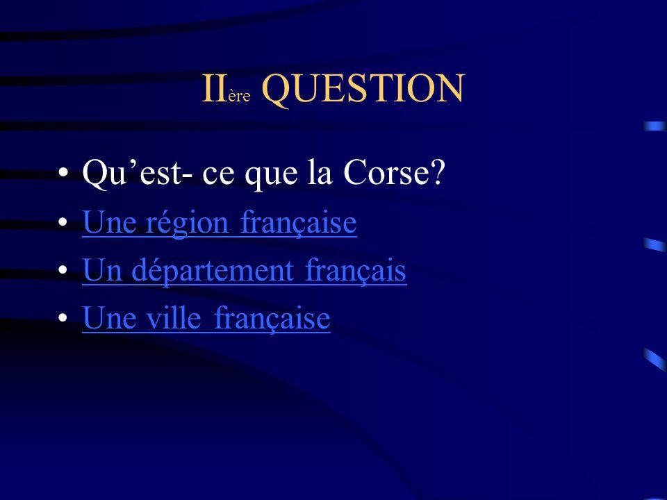 IIère QUESTION Qu'est- ce que la Corse Une région française