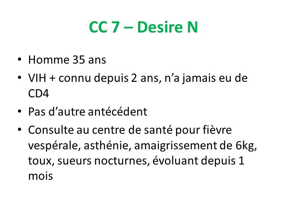CC 7 – Desire N Homme 35 ans. VIH + connu depuis 2 ans, n'a jamais eu de CD4. Pas d'autre antécédent.