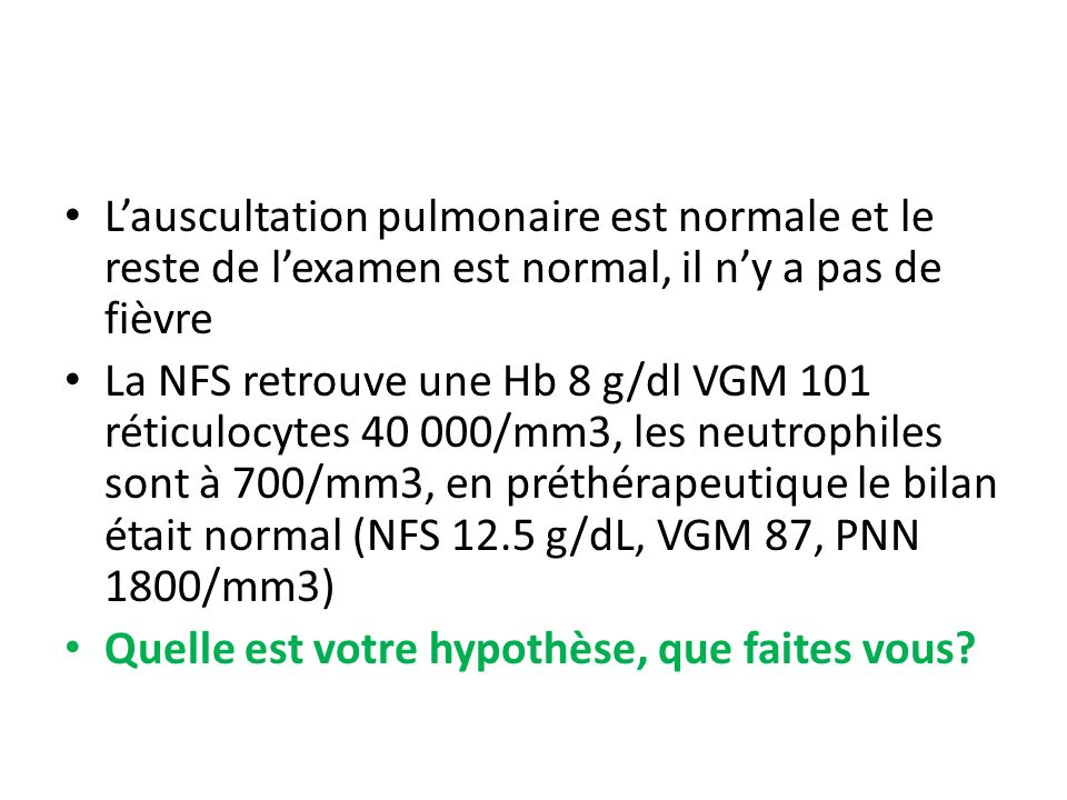 L'auscultation pulmonaire est normale et le reste de l'examen est normal, il n'y a pas de fièvre