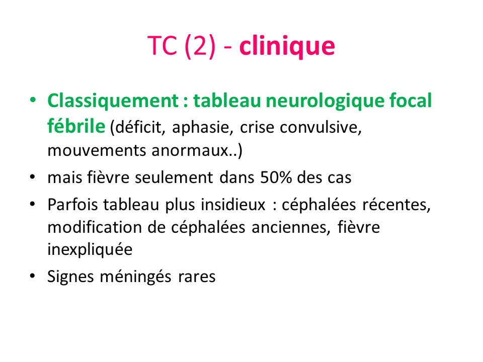 TC (2) - clinique Classiquement : tableau neurologique focal fébrile (déficit, aphasie, crise convulsive, mouvements anormaux..)