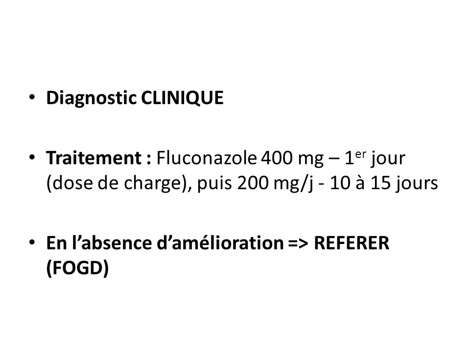 Diagnostic CLINIQUE Traitement : Fluconazole 400 mg – 1er jour (dose de charge), puis 200 mg/j - 10 à 15 jours.