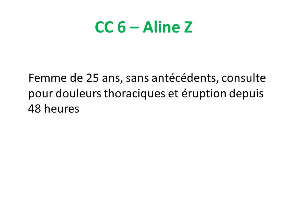 CC 6 – Aline Z Femme de 25 ans, sans antécédents, consulte pour douleurs thoraciques et éruption depuis 48 heures.