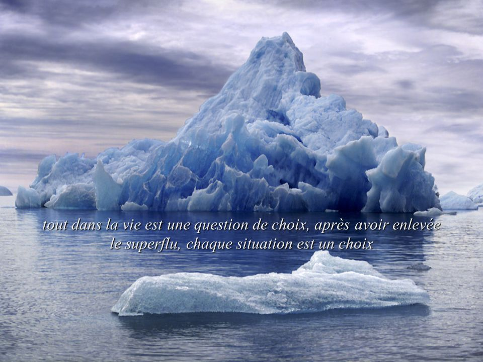 tout dans la vie est une question de choix, après avoir enlevée le superflu, chaque situation est un choix