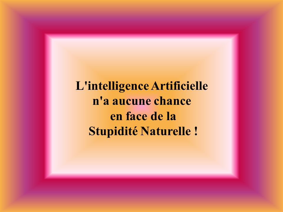 L intelligence Artificielle en face de la Stupidité Naturelle !