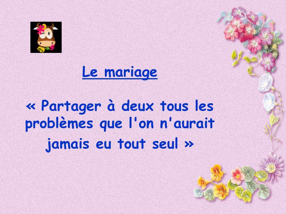 Le mariage « Partager à deux tous les problèmes que l on n aurait jamais eu tout seul »