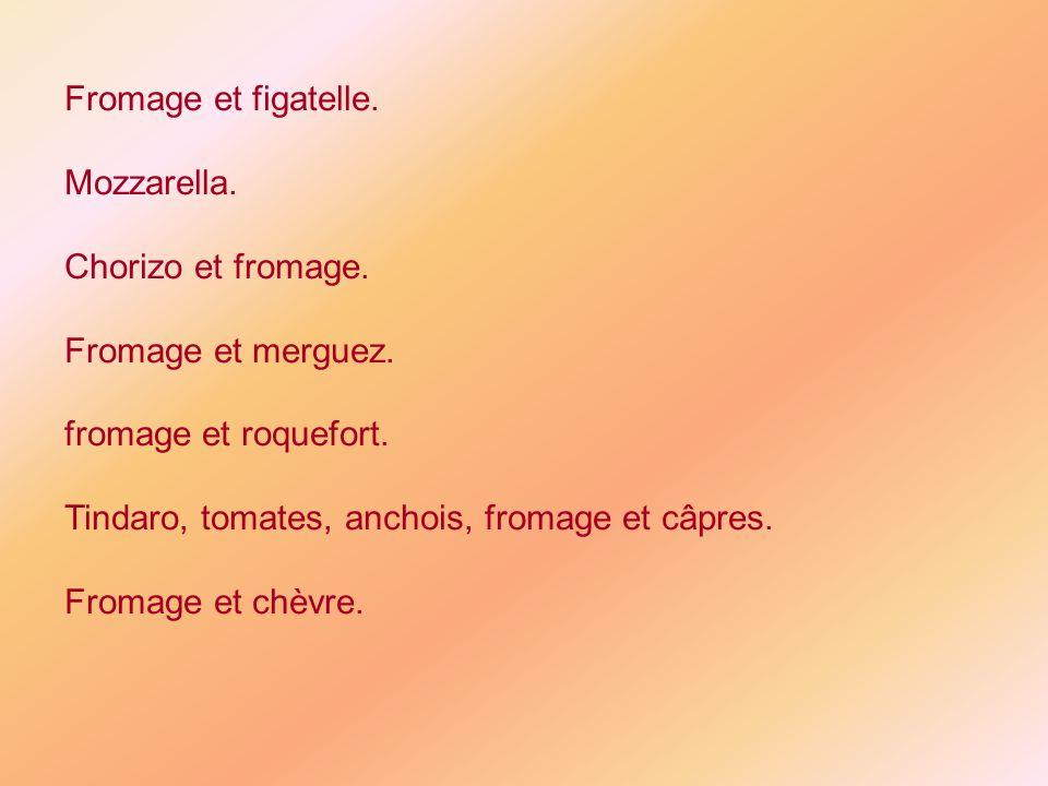 Fromage et figatelle. Mozzarella. Chorizo et fromage. Fromage et merguez. fromage et roquefort. Tindaro, tomates, anchois, fromage et câpres.