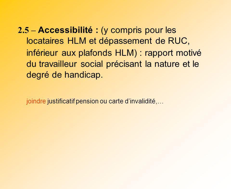 2.5 – Accessibilité : (y compris pour les locataires HLM et dépassement de RUC, inférieur aux plafonds HLM) : rapport motivé du travailleur social précisant la nature et le degré de handicap.