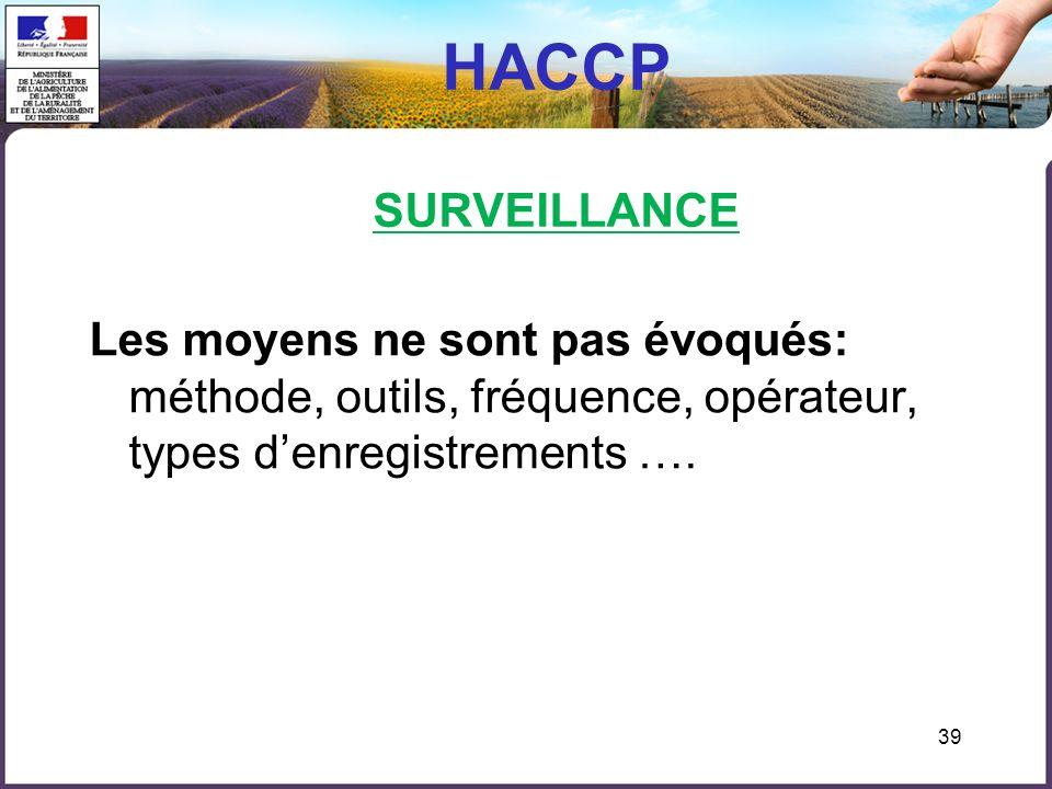 HACCP SURVEILLANCE Les moyens ne sont pas évoqués: méthode, outils, fréquence, opérateur, types d'enregistrements ….