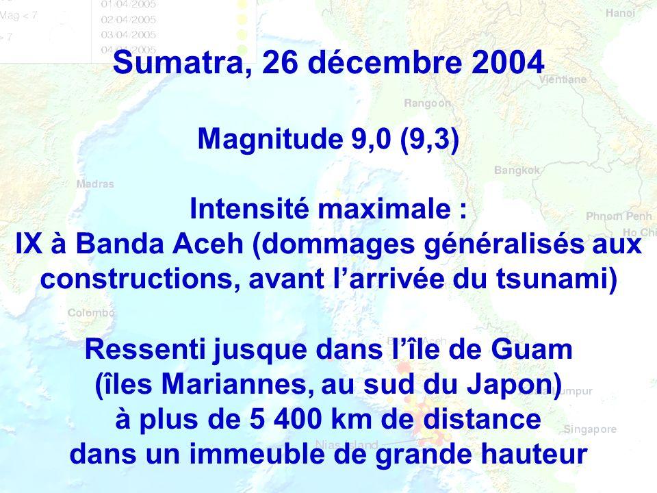 Sumatra, 26 décembre 2004 Magnitude 9,0 (9,3) Intensité maximale : IX à Banda Aceh (dommages généralisés aux constructions, avant l'arrivée du tsunami) Ressenti jusque dans l'île de Guam (îles Mariannes, au sud du Japon) à plus de 5 400 km de distance dans un immeuble de grande hauteur