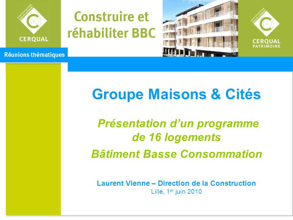 Groupe Maisons & Cités Présentation d'un programme de 16 logements Bâtiment Basse Consommation Laurent Vienne – Direction de la Construction Lille, 1er juin 2010