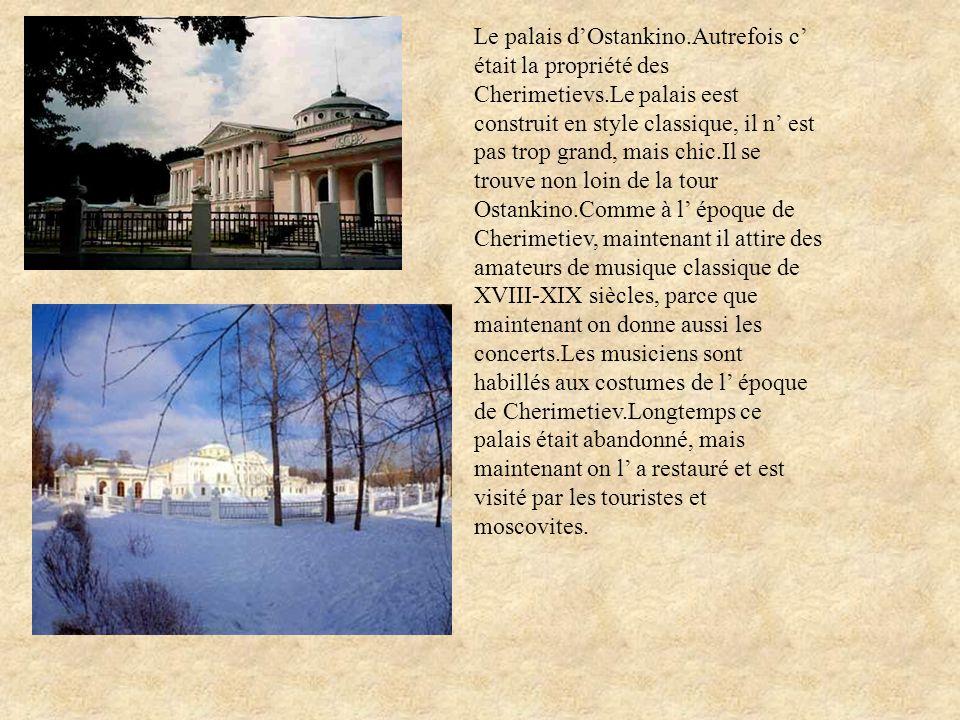Le palais d'Ostankino.Autrefois c' était la propriété des Cherimetievs.Le palais eest construit en style classique, il n' est pas trop grand, mais chic.Il se trouve non loin de la tour Ostankino.Comme à l' époque de Cherimetiev, maintenant il attire des amateurs de musique classique de XVIII-XIX siècles, parce que maintenant on donne aussi les concerts.Les musiciens sont habillés aux costumes de l' époque de Cherimetiev.Longtemps ce palais était abandonné, mais maintenant on l' a restauré et est visité par les touristes et moscovites.