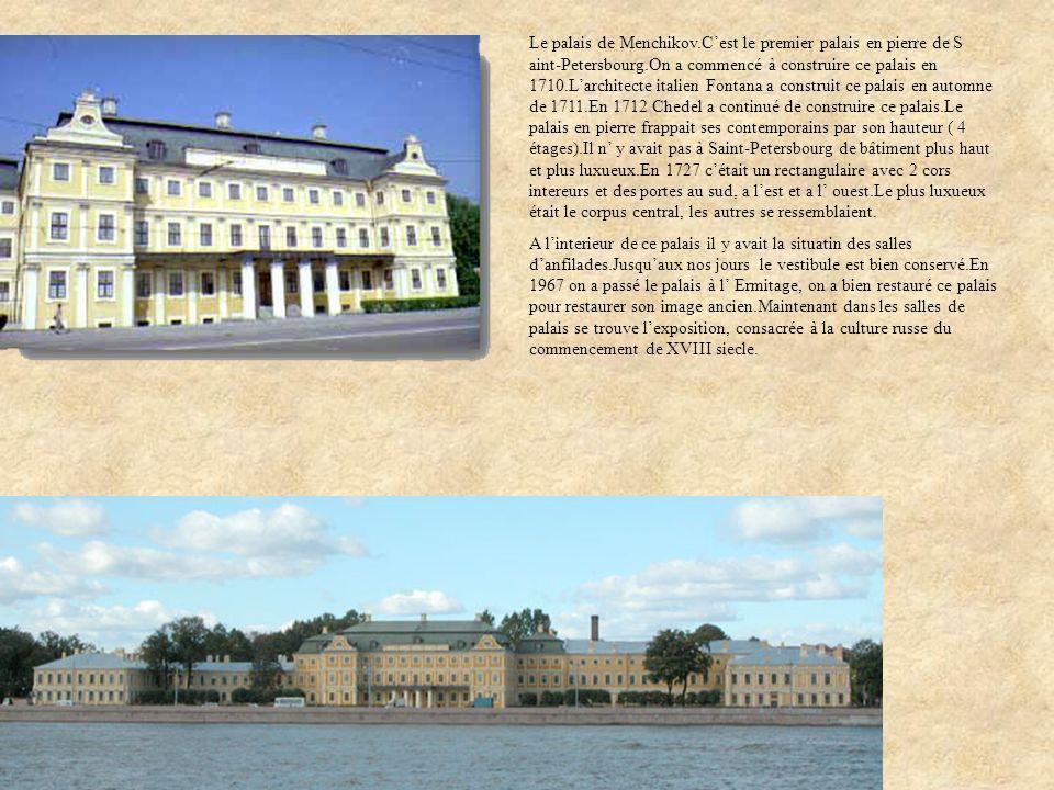 Le palais de Menchikov.C'est le premier palais en pierre de S aint-Petersbourg.On a commencé à construire ce palais en 1710.L'architecte italien Fontana a construit ce palais en automne de 1711.En 1712 Chedel a continué de construire ce palais.Le palais en pierre frappait ses contemporains par son hauteur ( 4 étages).Il n' y avait pas à Saint-Petersbourg de bâtiment plus haut et plus luxueux.En 1727 c'était un rectangulaire avec 2 cors intereurs et des portes au sud, a l'est et a l' ouest.Le plus luxueux était le corpus central, les autres se ressemblaient.
