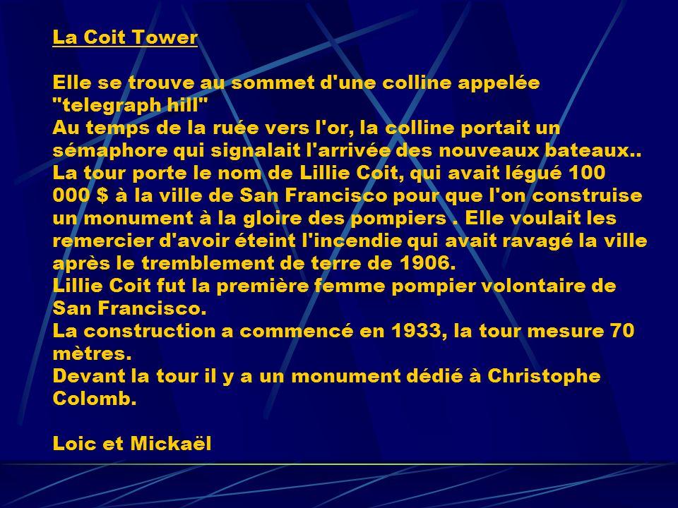 La Coit Tower Elle se trouve au sommet d une colline appelée telegraph hill Au temps de la ruée vers l or, la colline portait un sémaphore qui signalait l arrivée des nouveaux bateaux..