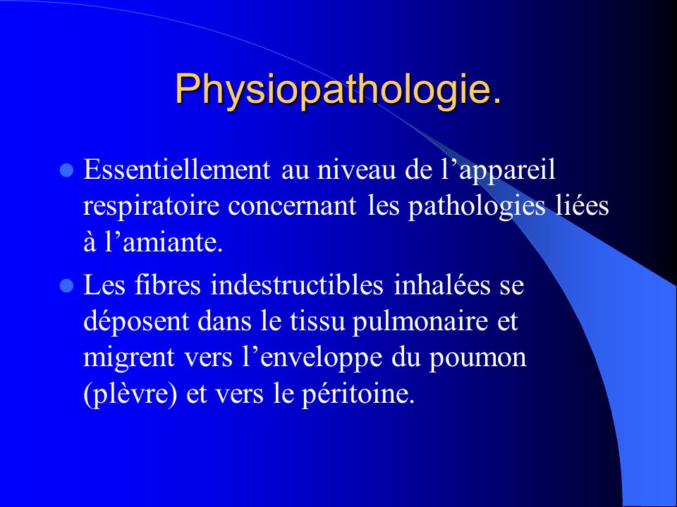 Physiopathologie. Essentiellement au niveau de l'appareil respiratoire concernant les pathologies liées à l'amiante.