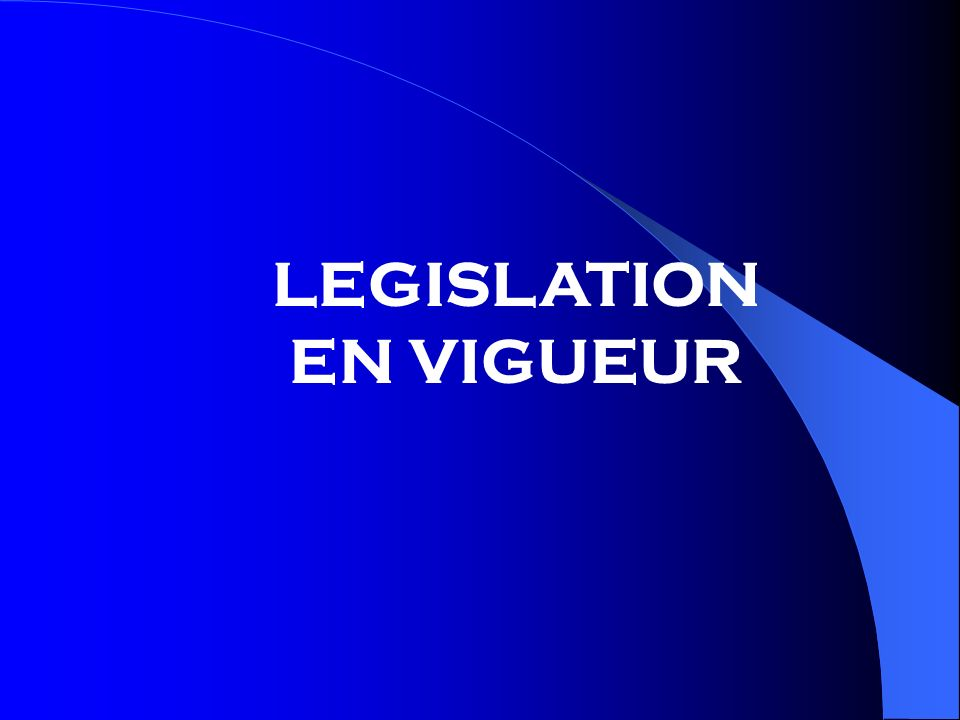 LEGISLATION EN VIGUEUR LEGISLATION EN VIGUEUR