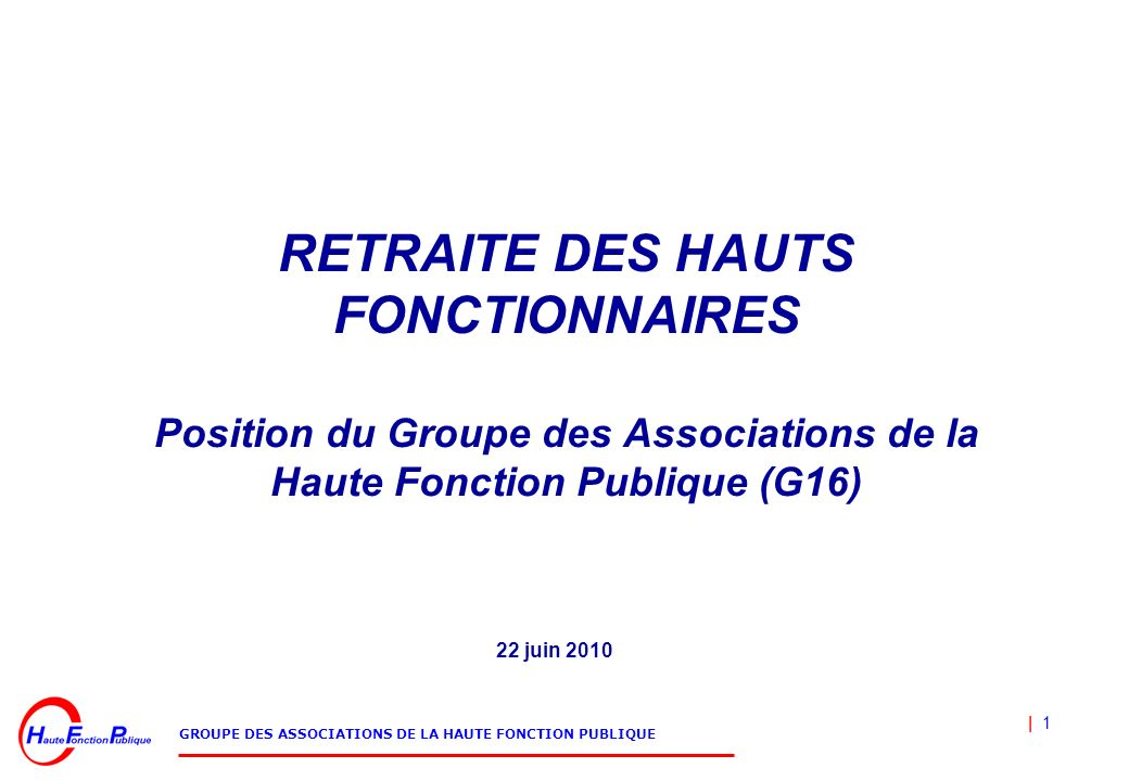 RETRAITE DES HAUTS FONCTIONNAIRES Position du Groupe des Associations de la Haute Fonction Publique (G16)
