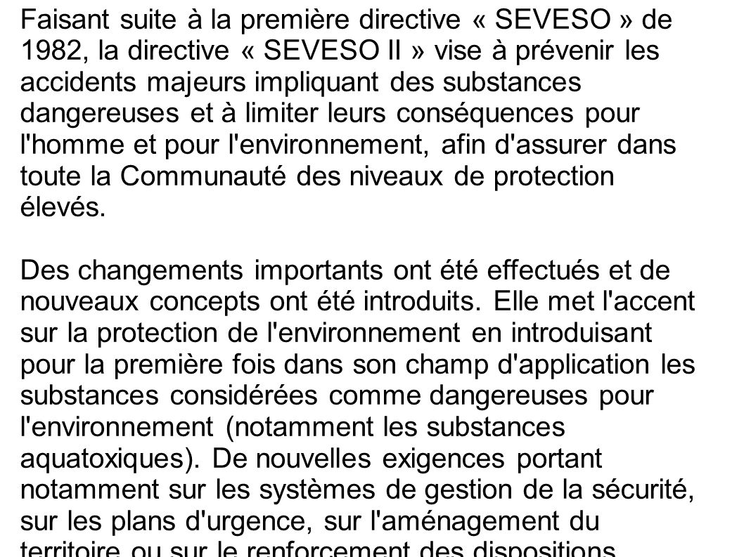 Faisant suite à la première directive « SEVESO » de 1982, la directive « SEVESO II » vise à prévenir les accidents majeurs impliquant des substances dangereuses et à limiter leurs conséquences pour l homme et pour l environnement, afin d assurer dans toute la Communauté des niveaux de protection élevés.