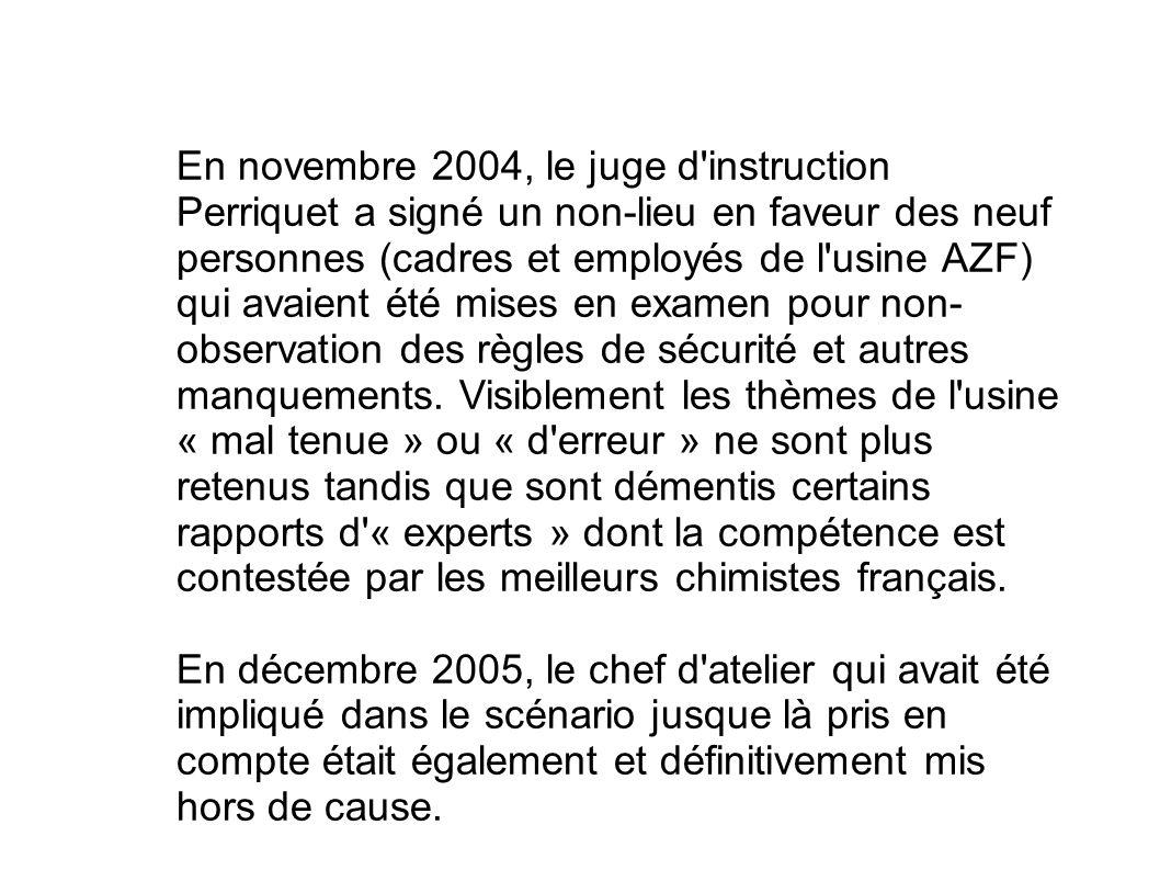 En novembre 2004, le juge d instruction Perriquet a signé un non-lieu en faveur des neuf personnes (cadres et employés de l usine AZF) qui avaient été mises en examen pour non-observation des règles de sécurité et autres manquements. Visiblement les thèmes de l usine « mal tenue » ou « d erreur » ne sont plus retenus tandis que sont démentis certains rapports d « experts » dont la compétence est contestée par les meilleurs chimistes français.