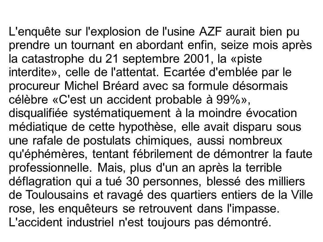 L enquête sur l explosion de l usine AZF aurait bien pu prendre un tournant en abordant enfin, seize mois après la catastrophe du 21 septembre 2001, la «piste interdite», celle de l attentat.
