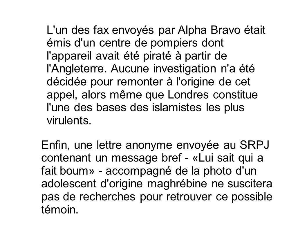 L un des fax envoyés par Alpha Bravo était émis d un centre de pompiers dont l appareil avait été piraté à partir de l Angleterre. Aucune investigation n a été décidée pour remonter à l origine de cet appel, alors même que Londres constitue l une des bases des islamistes les plus virulents.