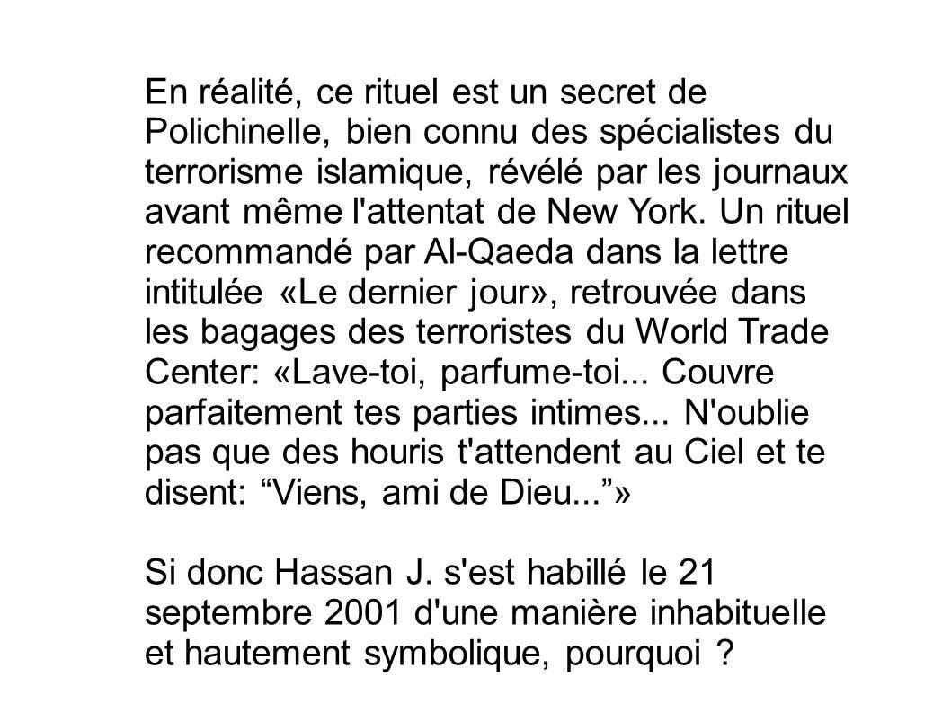 En réalité, ce rituel est un secret de Polichinelle, bien connu des spécialistes du terrorisme islamique, révélé par les journaux avant même l attentat de New York. Un rituel recommandé par Al-Qaeda dans la lettre intitulée «Le dernier jour», retrouvée dans les bagages des terroristes du World Trade Center: «Lave-toi, parfume-toi... Couvre parfaitement tes parties intimes... N oublie pas que des houris t attendent au Ciel et te disent: Viens, ami de Dieu... »