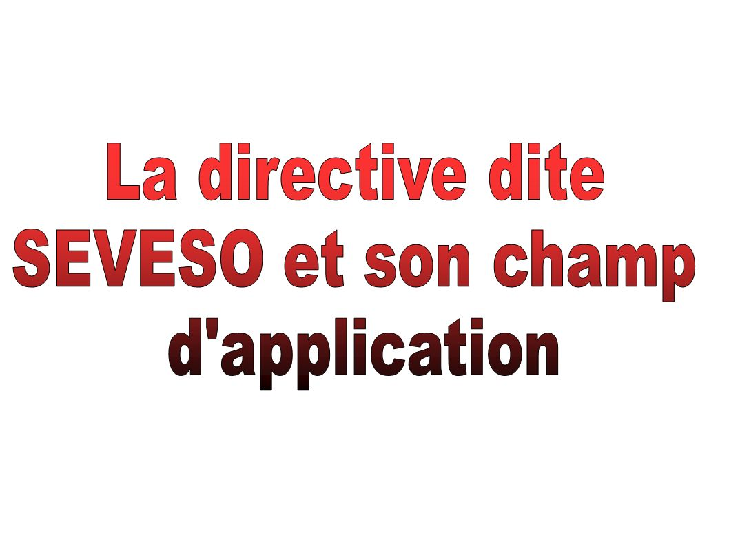 La directive dite SEVESO et son champ d application