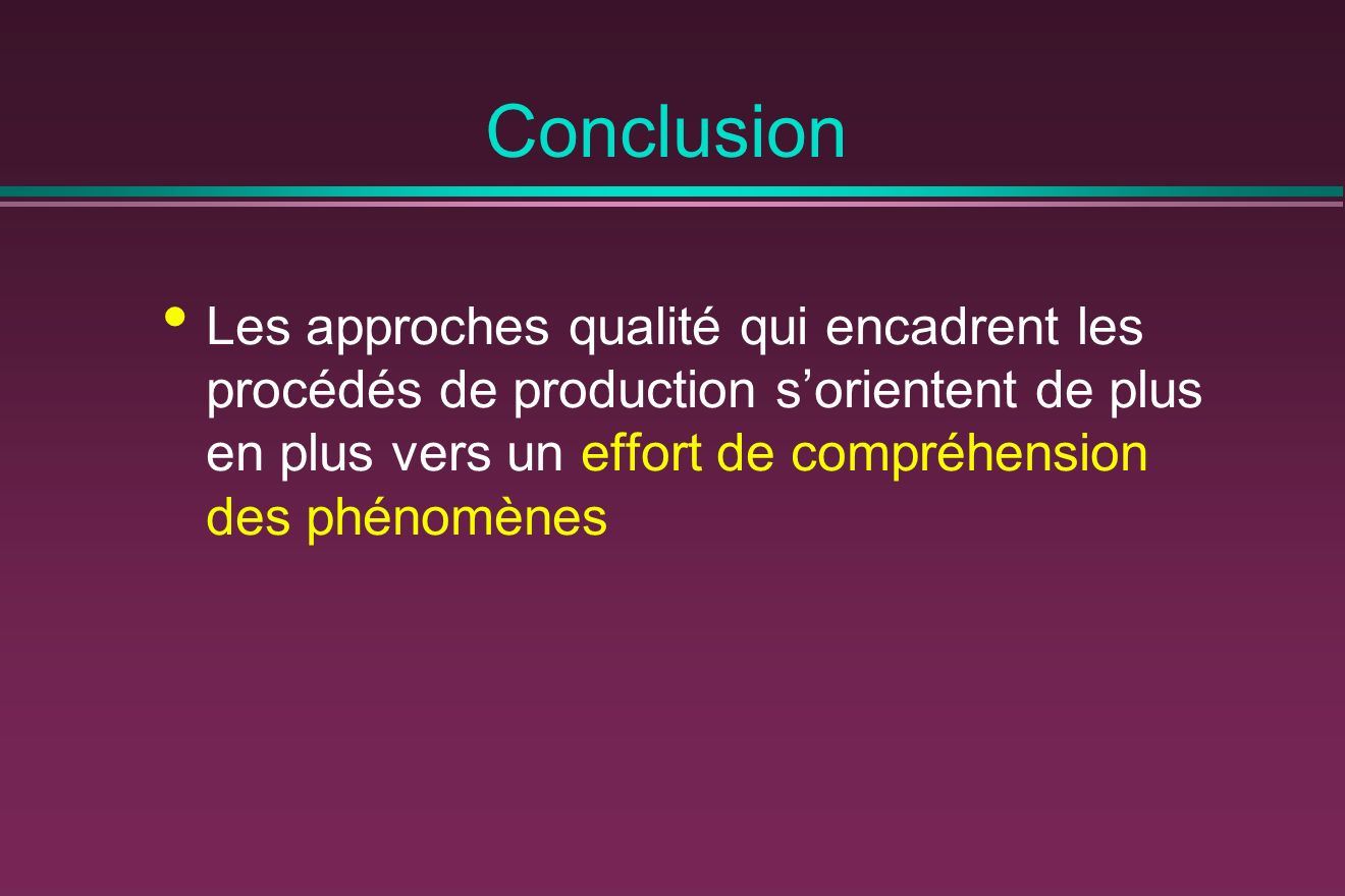 Conclusion Les approches qualité qui encadrent les procédés de production s'orientent de plus en plus vers un effort de compréhension des phénomènes.
