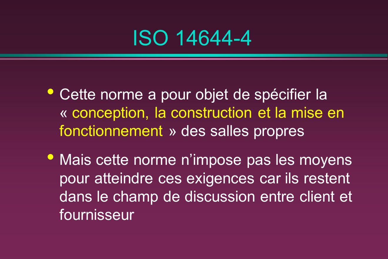 ISO 14644-4 Cette norme a pour objet de spécifier la « conception, la construction et la mise en fonctionnement » des salles propres.